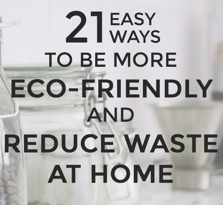 21 Easy Ways to be More Eco-Friendly and Reduce Waste at Home